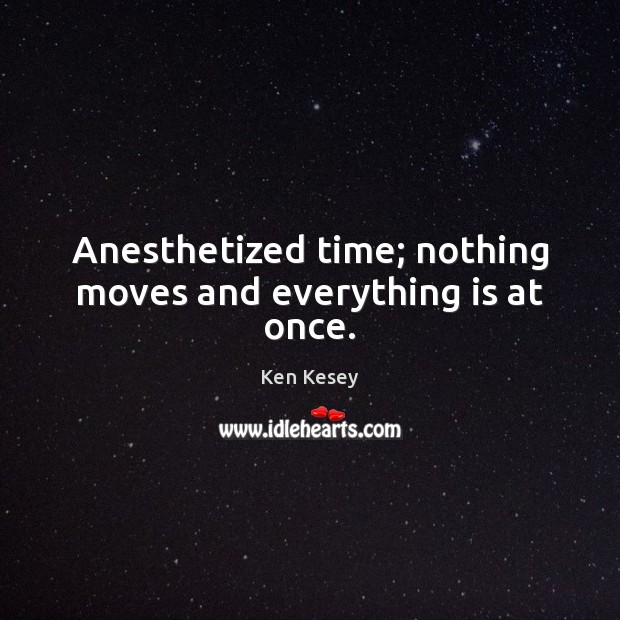 Anesthetized time; nothing moves and everything is at once. Ken Kesey Picture Quote