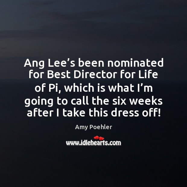Ang Lee's been nominated for Best Director for Life of Pi, Amy Poehler Picture Quote