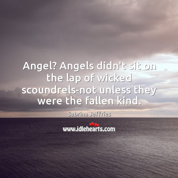 Angel? Angels didn't sit on the lap of wicked scoundrels-not unless they Sabrina Jeffries Picture Quote