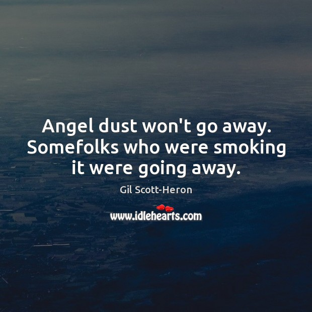 Angel dust won't go away. Somefolks who were smoking it were going away. Gil Scott-Heron Picture Quote