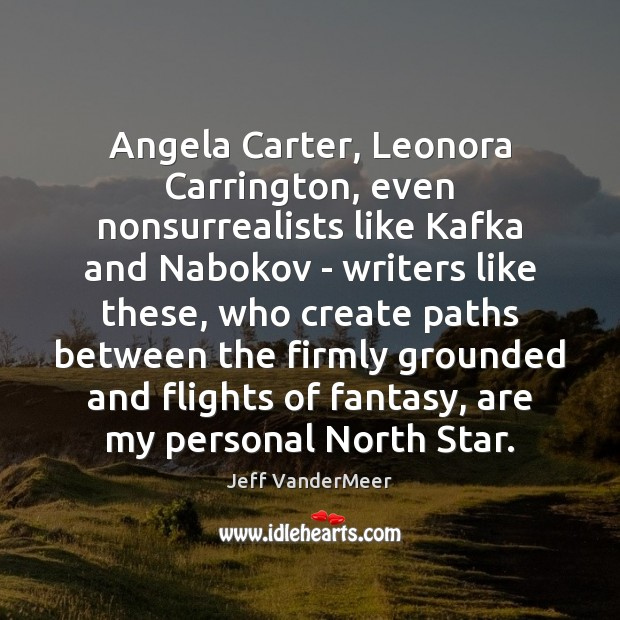 Image, Angela Carter, Leonora Carrington, even nonsurrealists like Kafka and Nabokov – writers