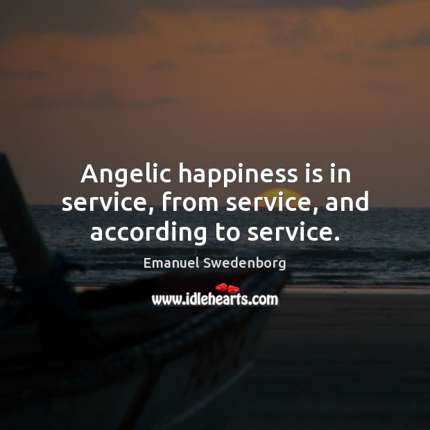 Angelic happiness is in service, from service, and according to service. Emanuel Swedenborg Picture Quote