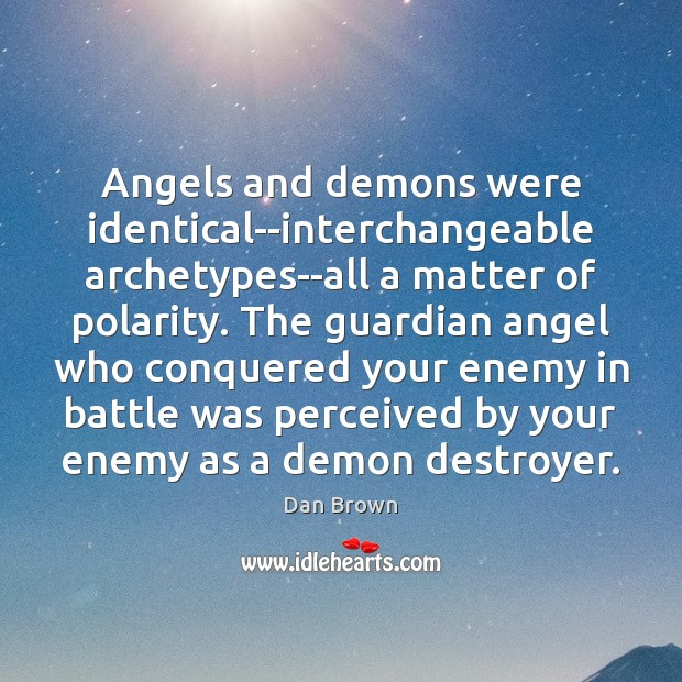 Angels and demons were identical–interchangeable archetypes–all a matter of polarity. The guardian Dan Brown Picture Quote