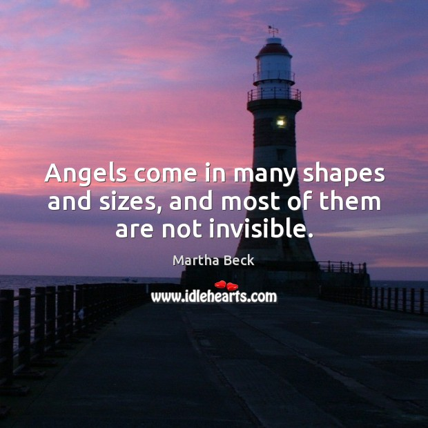 Angels come in many shapes and sizes, and most of them are not invisible. Martha Beck Picture Quote