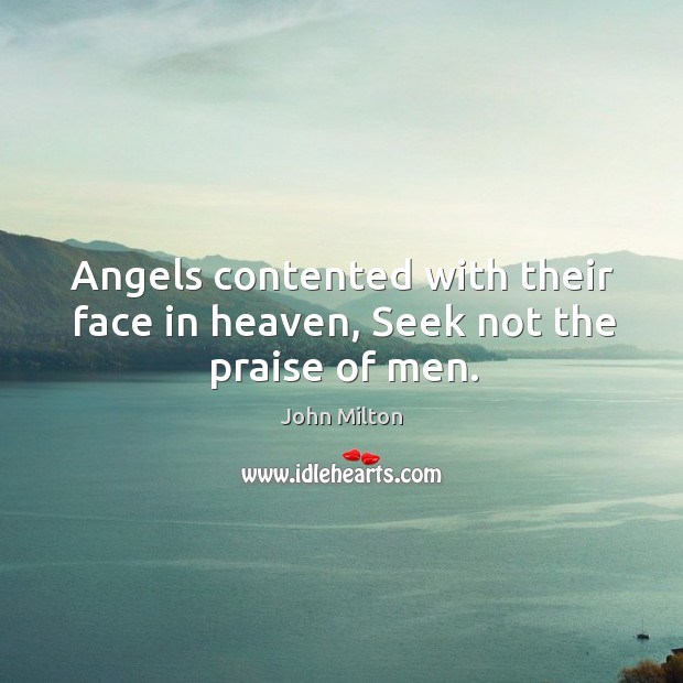 Image, Angels contented with their face in heaven, Seek not the praise of men.
