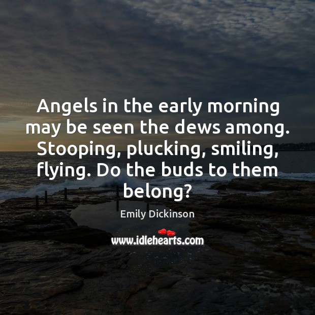 Angels in the early morning may be seen the dews among. Stooping, Emily Dickinson Picture Quote