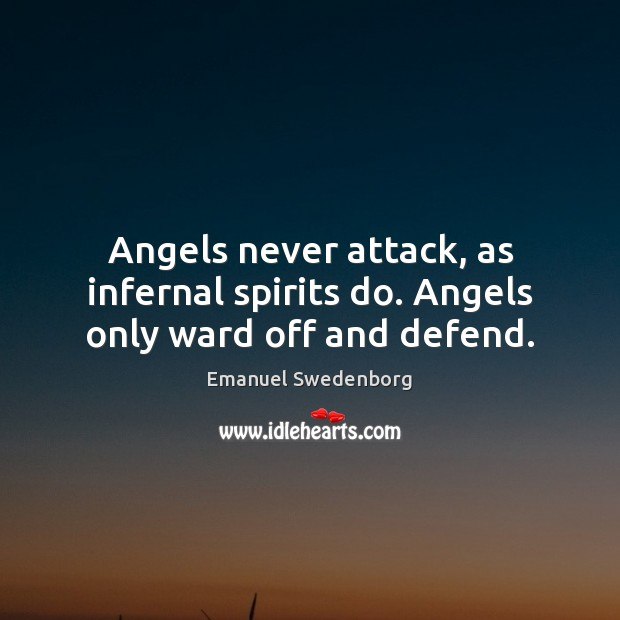 Angels never attack, as infernal spirits do. Angels only ward off and defend. Emanuel Swedenborg Picture Quote
