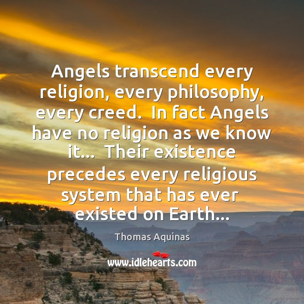 Angels transcend every religion, every philosophy, every creed.  In fact Angels have Thomas Aquinas Picture Quote