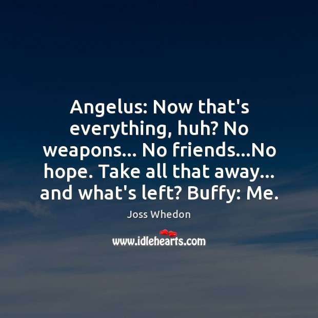 Angelus: Now that's everything, huh? No weapons… No friends…No hope. Take Joss Whedon Picture Quote