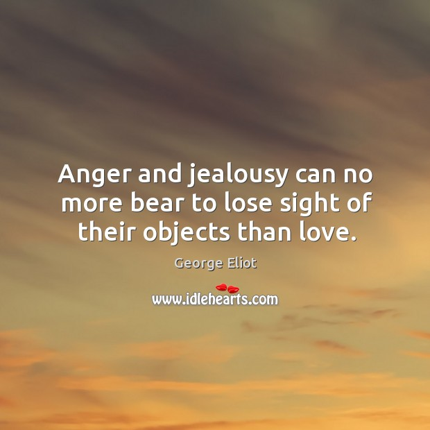 Anger and jealousy can no more bear to lose sight of their objects than love. Image