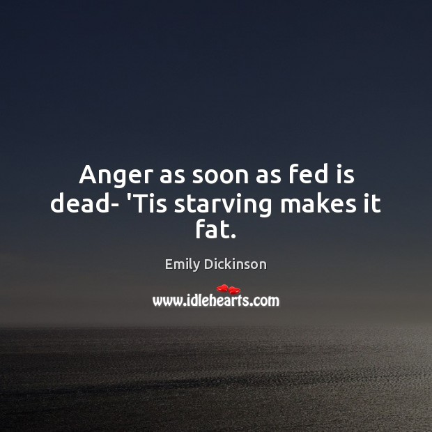 Anger as soon as fed is dead- 'Tis starving makes it fat. Emily Dickinson Picture Quote