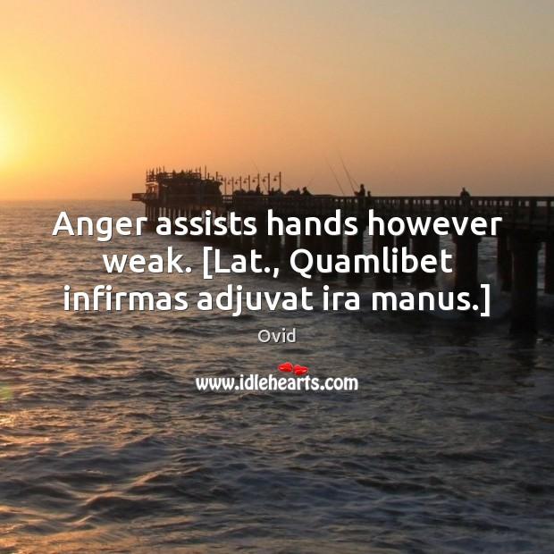 Anger assists hands however weak. [Lat., Quamlibet infirmas adjuvat ira manus.] Image
