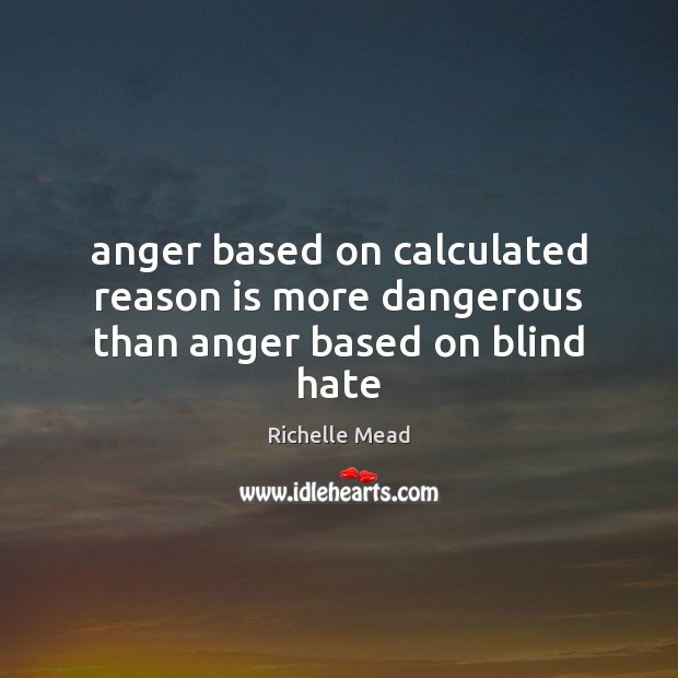 Image, Anger based on calculated reason is more dangerous than anger based on blind hate