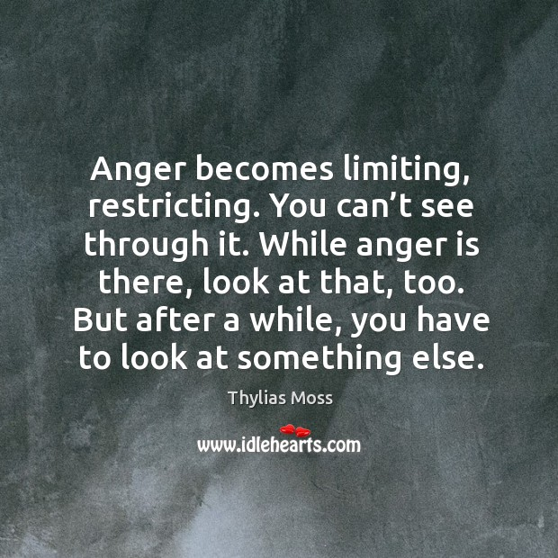 Anger becomes limiting, restricting. You can't see through it. While anger is there, look at that, too. Image
