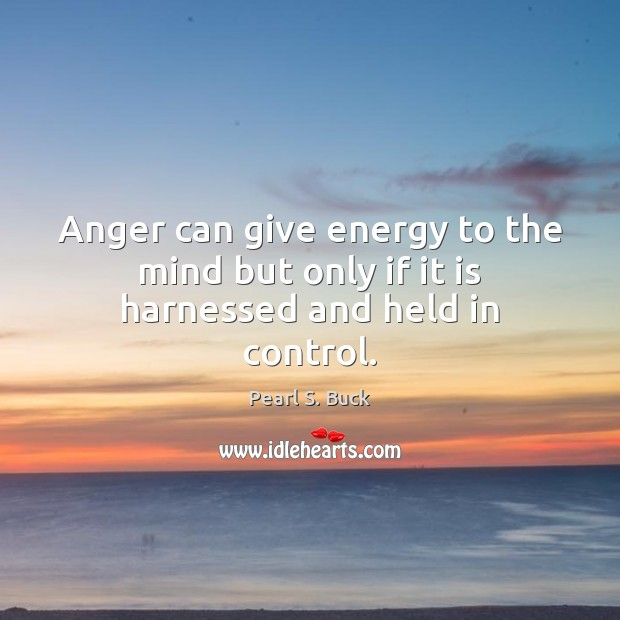 Anger can give energy to the mind but only if it is harnessed and held in control. Pearl S. Buck Picture Quote