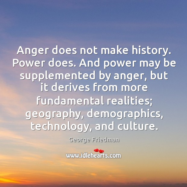 Anger does not make history. Power does. And power may be supplemented George Friedman Picture Quote