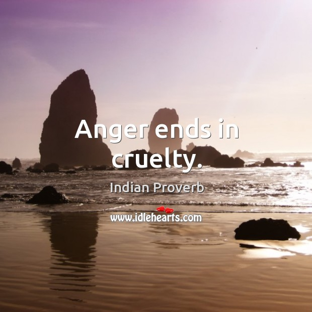 Anger ends in cruelty. Image