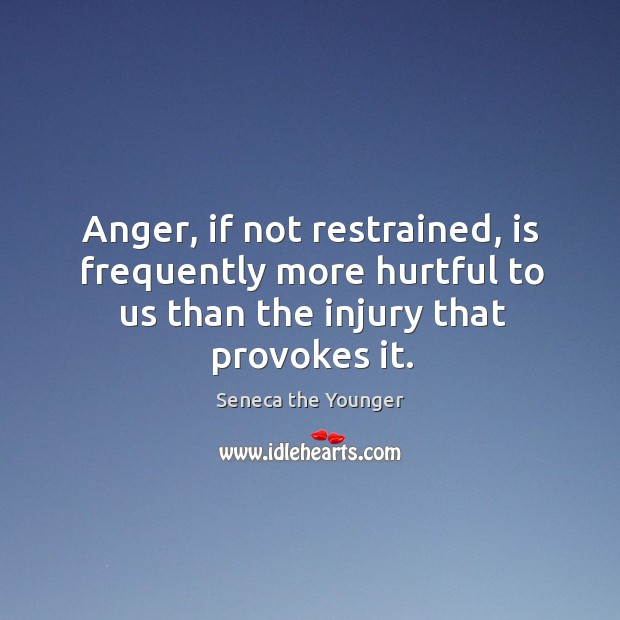 Anger, if not restrained, is frequently more hurtful to us than the injury that provokes it. Image