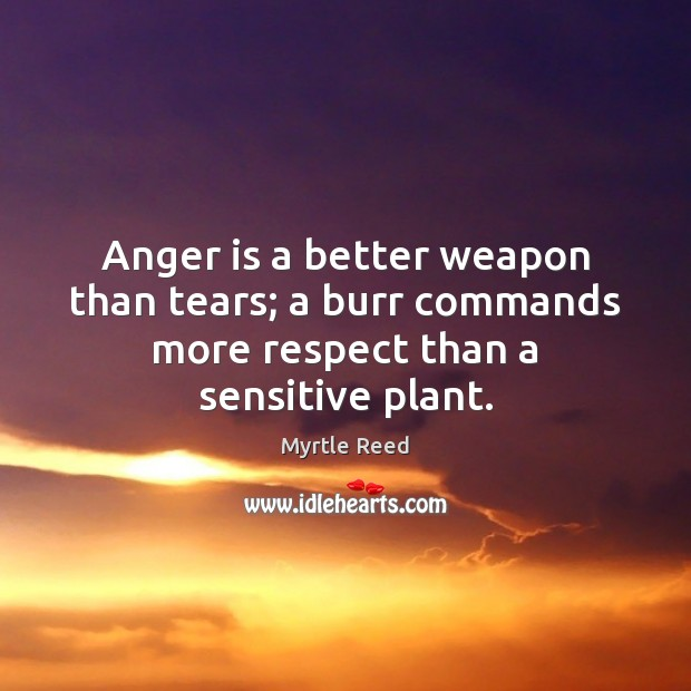 Anger is a better weapon than tears; a burr commands more respect than a sensitive plant. Myrtle Reed Picture Quote