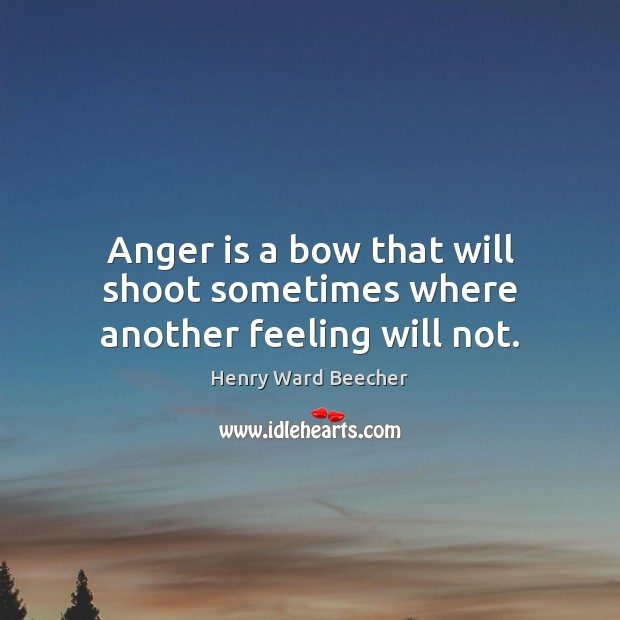 Anger is a bow that will shoot sometimes where another feeling will not. Henry Ward Beecher Picture Quote