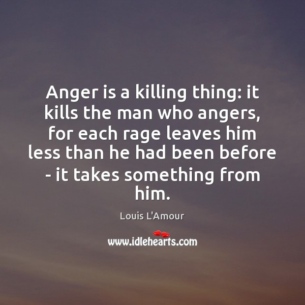 Image, Anger is a killing thing: it kills the man who angers, for