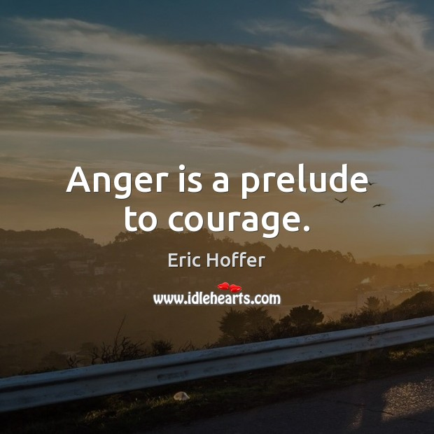 Anger is a prelude to courage. Anger Quotes Image