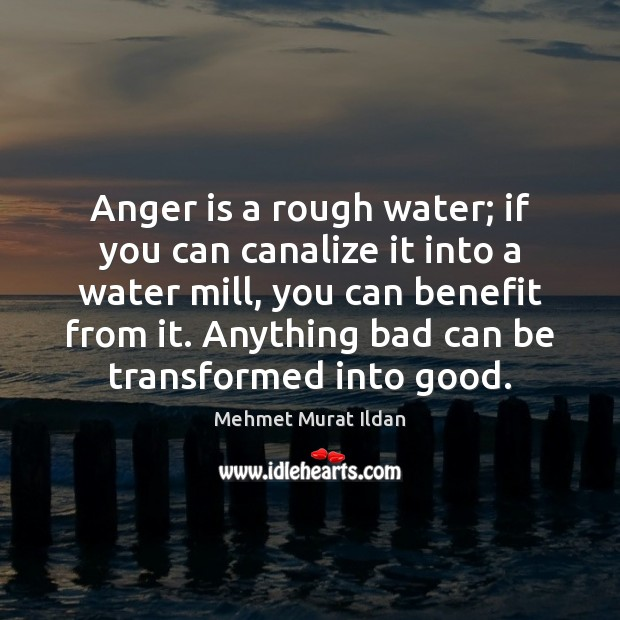 Image, Anger is a rough water; if you can canalize it into a