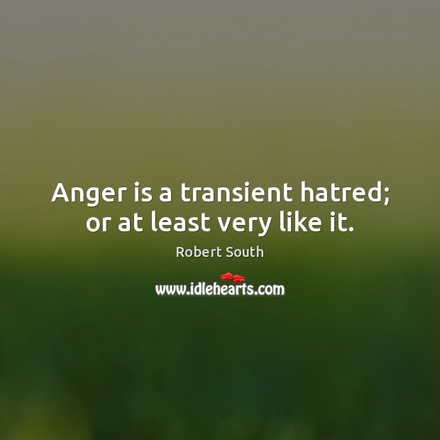 Anger is a transient hatred; or at least very like it. Anger Quotes Image