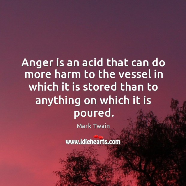 Image, Anger is an acid that can do more harm to the vessel in which it is stored than to anything on which it is poured.