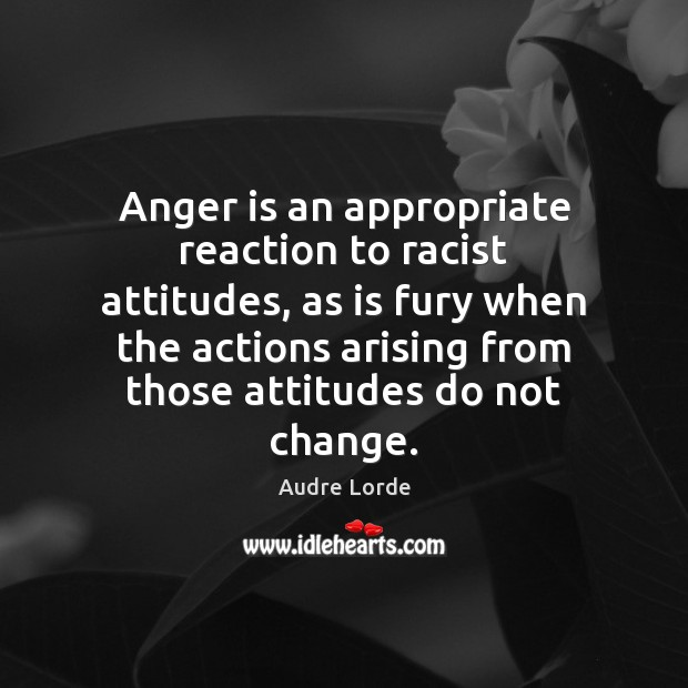 Anger is an appropriate reaction to racist attitudes, as is fury when Anger Quotes Image