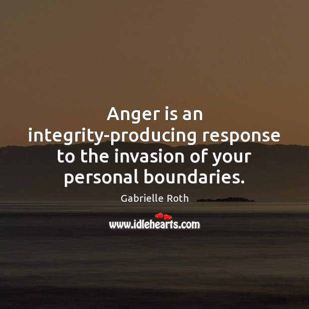 Anger is an integrity-producing response to the invasion of your personal boundaries. Gabrielle Roth Picture Quote