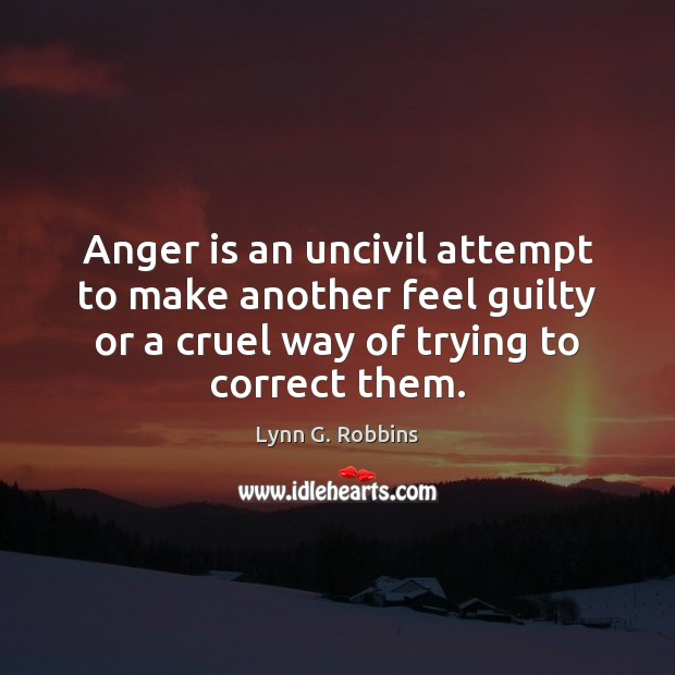 Anger is an uncivil attempt to make another feel guilty or a Anger Quotes Image