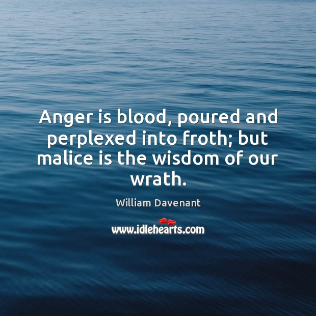 Anger is blood, poured and perplexed into froth; but malice is the wisdom of our wrath. Image