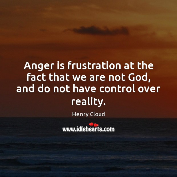 Image, Anger is frustration at the fact that we are not God, and
