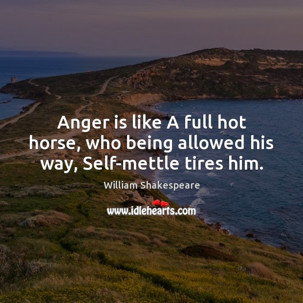 Anger is like A full hot horse, who being allowed his way, Self-mettle tires him. Anger Quotes Image