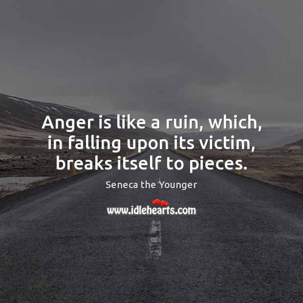 Anger is like a ruin, which, in falling upon its victim, breaks itself to pieces. Image