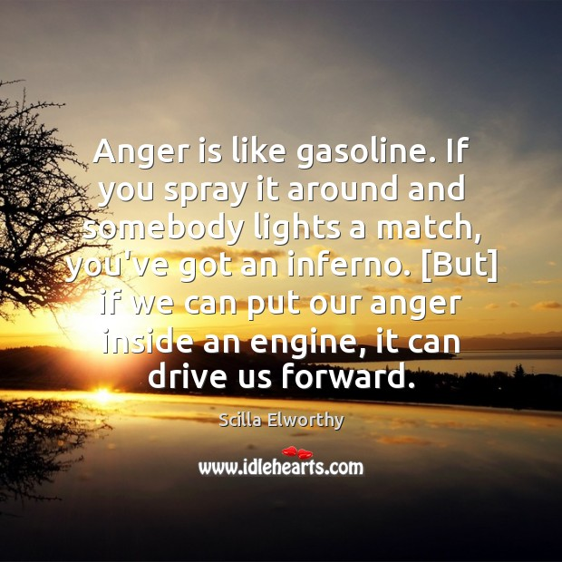 Image, Anger is like gasoline. If you spray it around and somebody lights