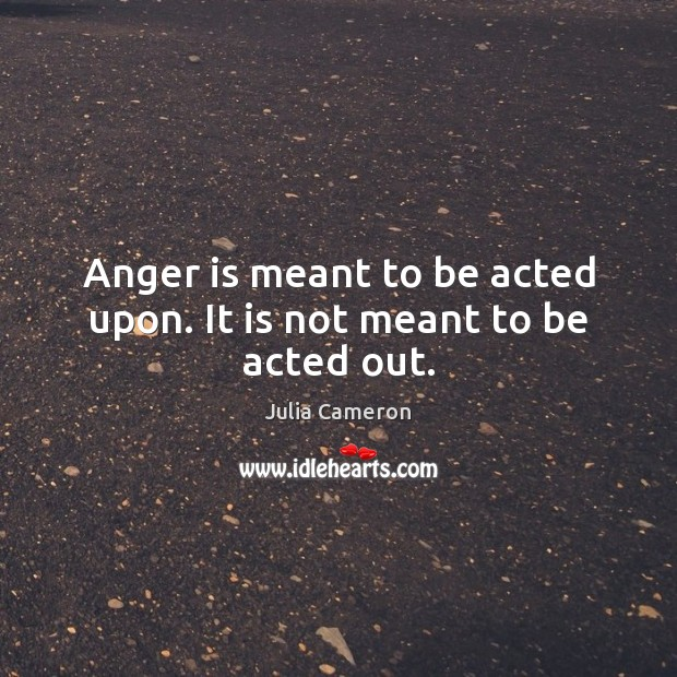 Anger is meant to be acted upon. It is not meant to be acted out. Anger Quotes Image