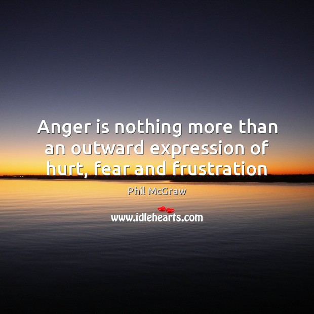 Anger is nothing more than an outward expression of hurt, fear and frustration Phil McGraw Picture Quote