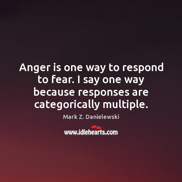 Anger is one way to respond to fear. I say one way Mark Z. Danielewski Picture Quote
