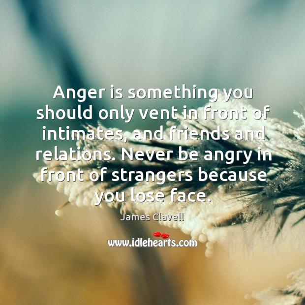 Anger is something you should only vent in front of intimates, and James Clavell Picture Quote