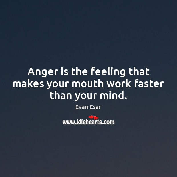Anger is the feeling that makes your mouth work faster than your mind. Evan Esar Picture Quote