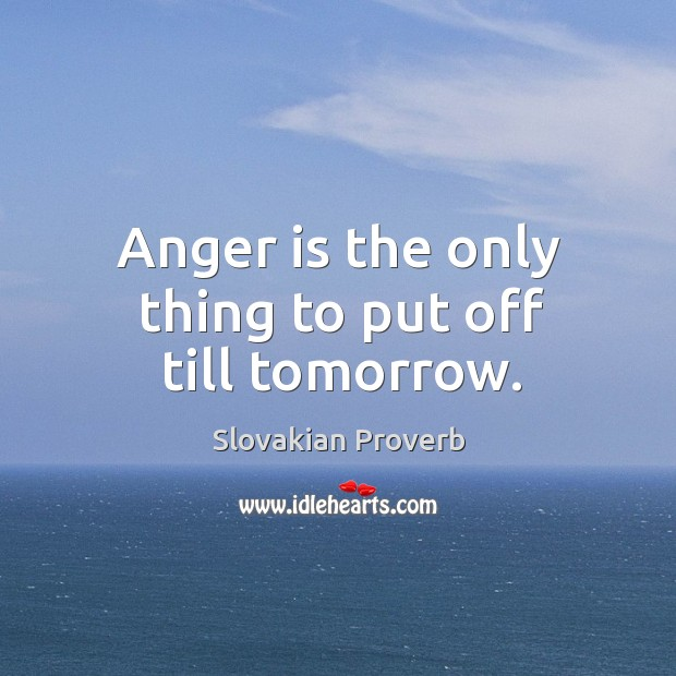 Anger is the only thing to put off till tomorrow. Slovakian Proverbs Image