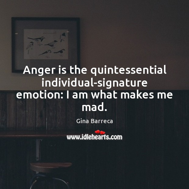 Anger is the quintessential individual-signature emotion: I am what makes me mad. Gina Barreca Picture Quote