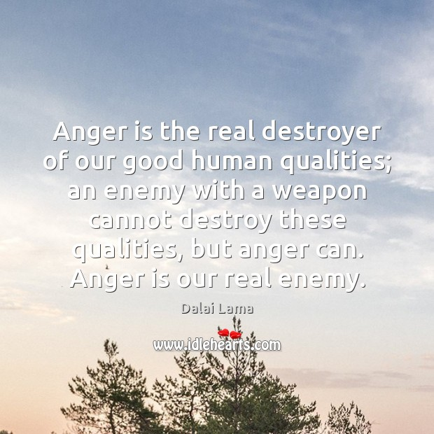 Anger is the real destroyer of our good human qualities; an enemy Anger Quotes Image