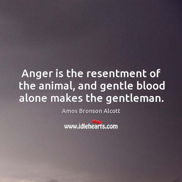 Anger is the resentment of the animal, and gentle blood alone makes the gentleman. Image