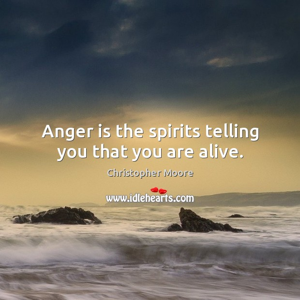 Anger is the spirits telling you that you are alive. Christopher Moore Picture Quote