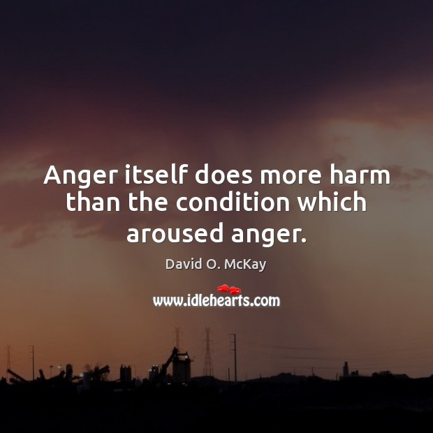 Anger itself does more harm than the condition which aroused anger. David O. McKay Picture Quote