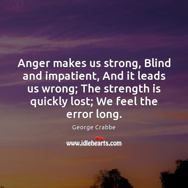 Anger makes us strong, Blind and impatient, And it leads us wrong; George Crabbe Picture Quote