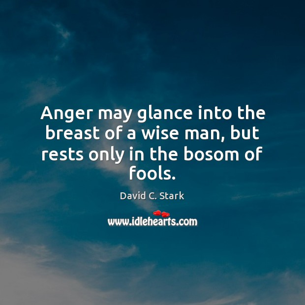 Anger may glance into the breast of a wise man, but rests only in the bosom of fools. Image